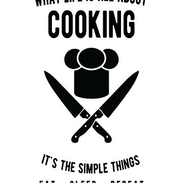 Cooking - What Life Is All About - Eat Sleep Repeat  by JakeRhodes