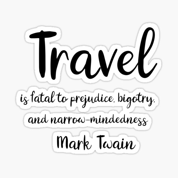 Travel is fatal to prejudice, bigotry, and narrow-mindedness - Mark Twain Sticker