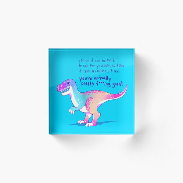 """""""You're Actually Pretty F***ing Great"""" Rainbow T-Rex Acrylic Block"""