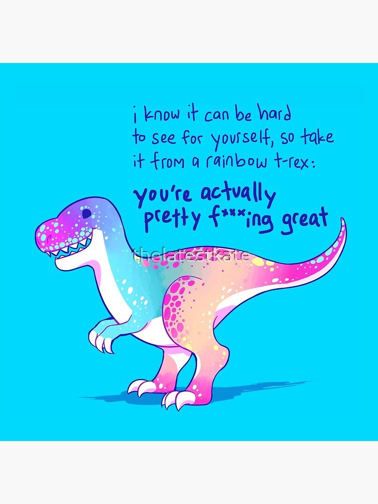 """You're Actually Pretty F***ing Great"" Rainbow T-Rex by thelatestkate"