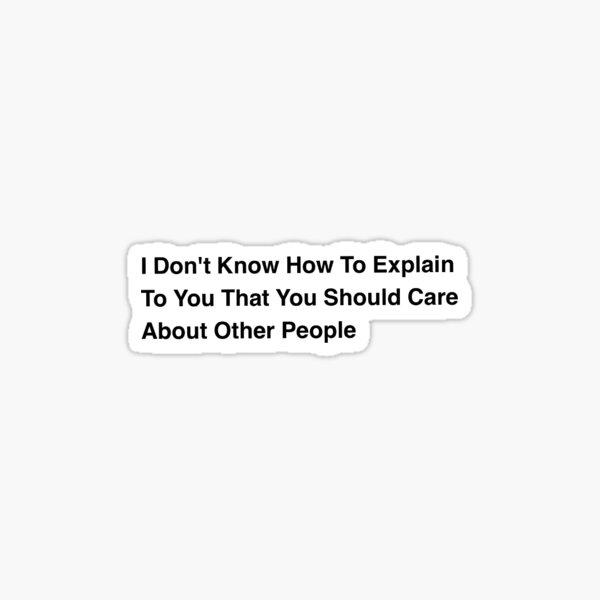 I Do Not Know How To Explain To You That You Should Care About Other People Sticker
