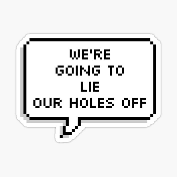 We're Going To Lie Our Holes Off Sticker