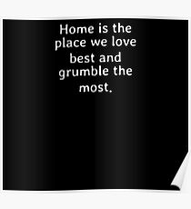 Home is the place we love best and grumble the most Poster