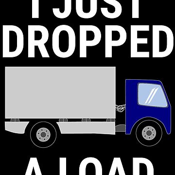 I Just Dropped A Load Funny Truck Driver T-shirt by zcecmza