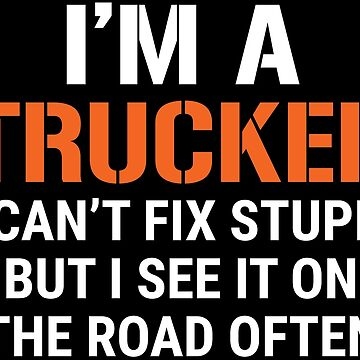 Funny I'm A Truck Driver Can't Fix Stupid T-shirt by zcecmza