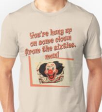 You're hung up on some clown from the sixties, man! Unisex T-Shirt