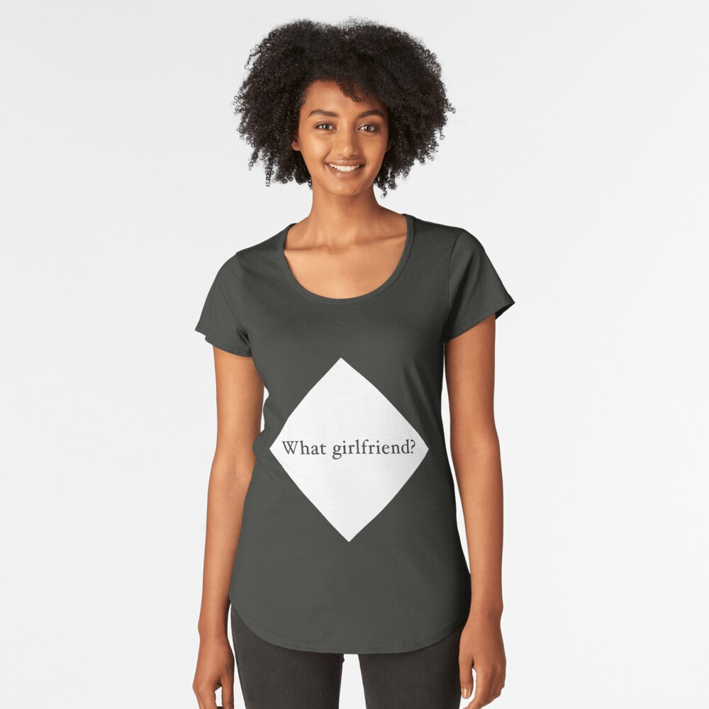 What Girlfriend Single (w) Premium Scoop T-Shirt