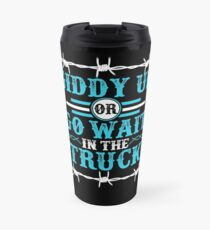 Giddy Up Or Get In The Truck Travel Mug