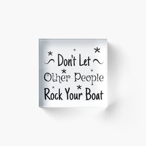 Encouraging Advice Dont Let Other People Rock Your Boat Acrylic Block