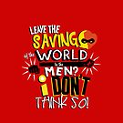 Leave the saving of the world to the men? I don't think so! by Jessica Cushen