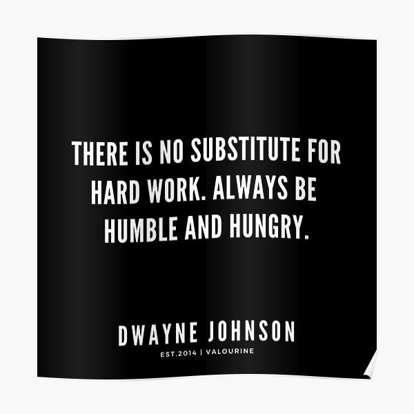 There is no substitute for hard work. Always be humble and hungry.  |  Dwayne Johnson Quotes   Poster
