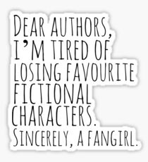 Dear authors,  i'm tired of losing favourite fictional characters.  Sincerely, a fangirl Sticker