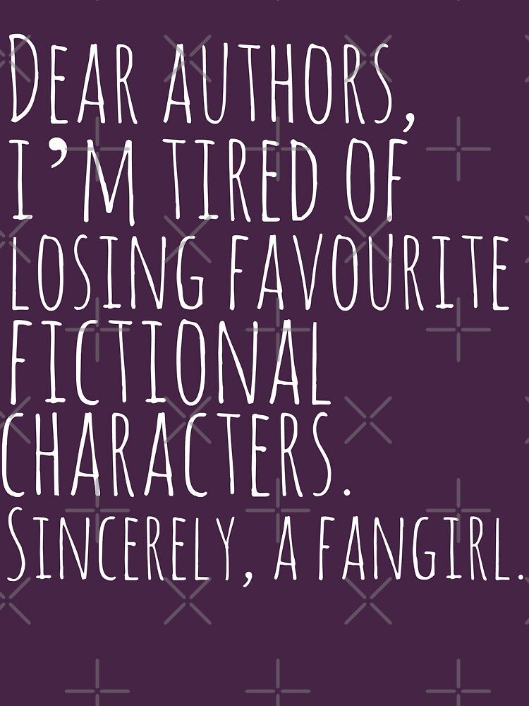 TShirtGifter presents: Dear authors,  im tired of losing favourite fictional characters.  Sincerely, a fangirl (white) | Women's T-Shirt