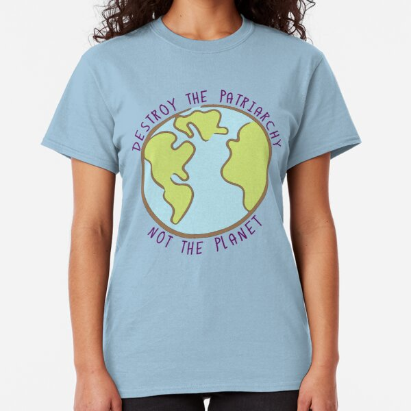 Destroy the Patriarchy, Not the Planet Classic T-Shirt