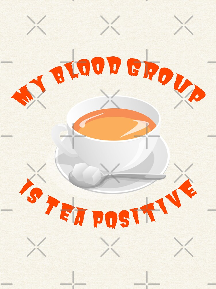 My blood group is Tea Positive by tribbledesign