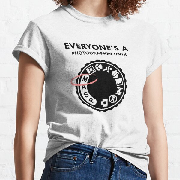 Everyone's a photographer until Classic T-Shirt