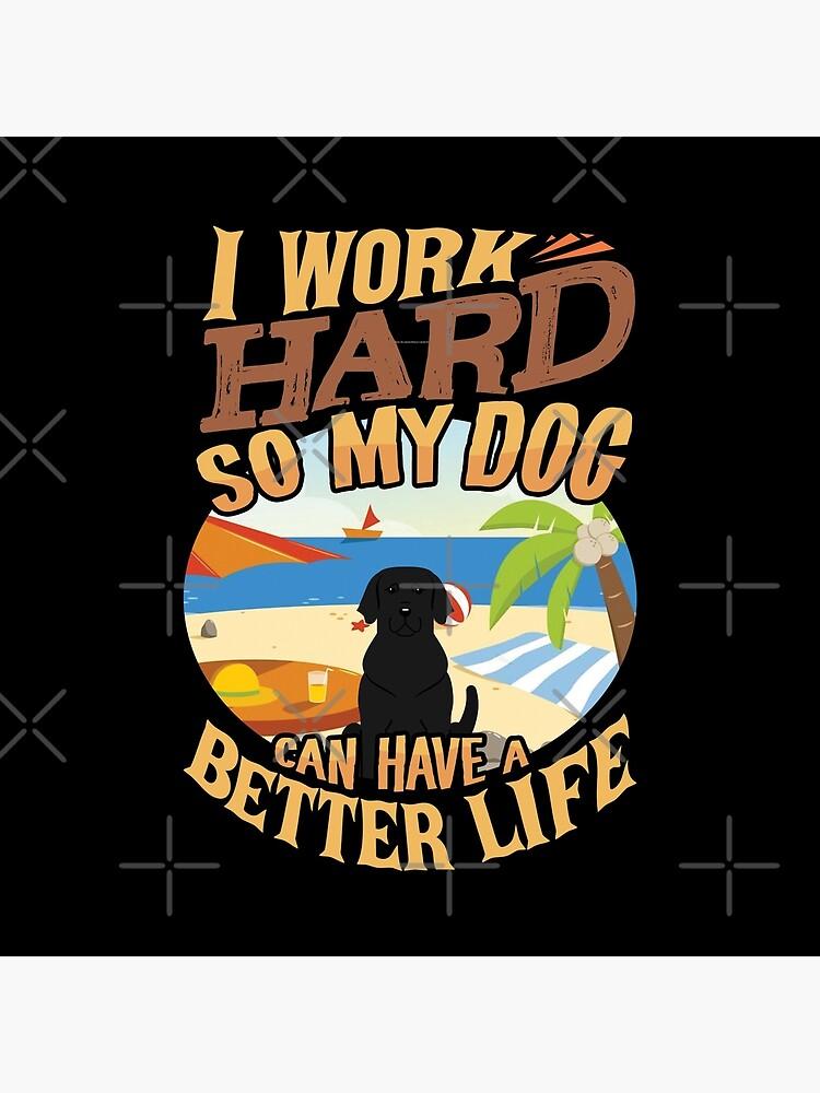 I Work Hard So My Labrador Retriever Can Have A Better Life - Funny Labrador Retriever Design by dog-gifts