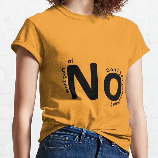 What part of no don't you understand? Classic T-Shirt