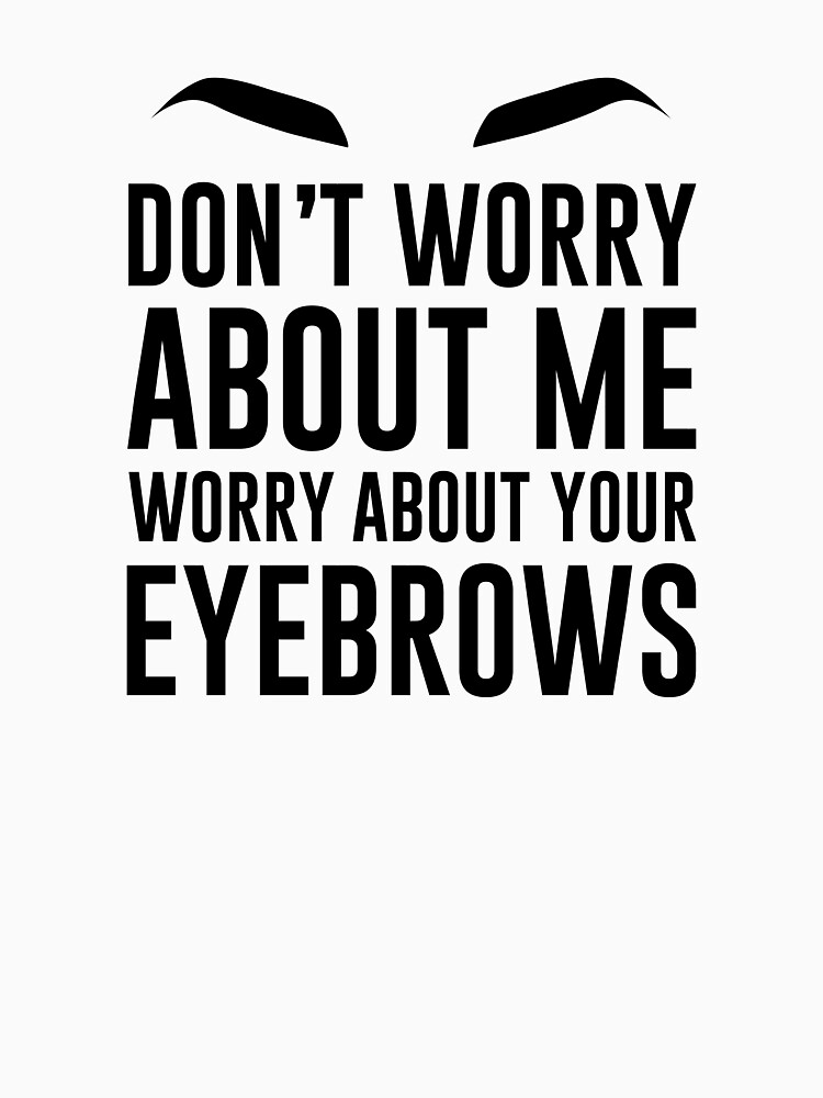 don't worry about me worry about your eyebrows by hellomalcolm