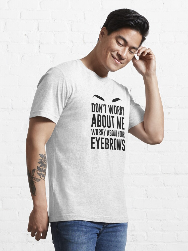 Alternate view of don't worry about me worry about your eyebrows Essential T-Shirt