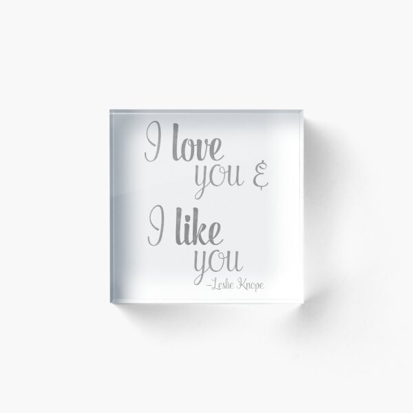 I love you and I like you - Leslie Knope Quote - Parks and Rec Acrylic Block