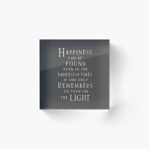Happiness can be found even in the darkest of times Acrylic Block