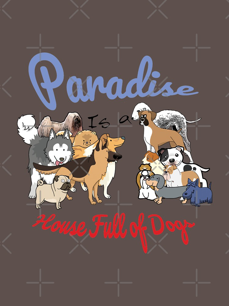 Paradise is a House full of Dogs by tribbledesign