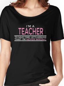 I'M A TEACHER TO SAVE TIME, LET'S ASSUME THAT I'M NEVER WRONG Women's Relaxed Fit T-Shirt