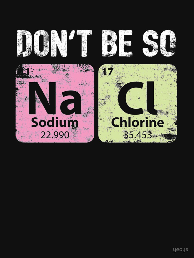 Don't Be So Salty - Chemistry Quotes Gift by yeoys