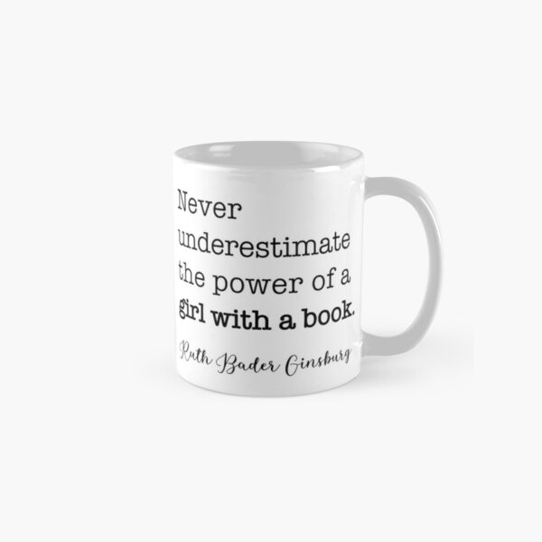 Never underestimate the power of a girl with a book. - RBG Classic Mug