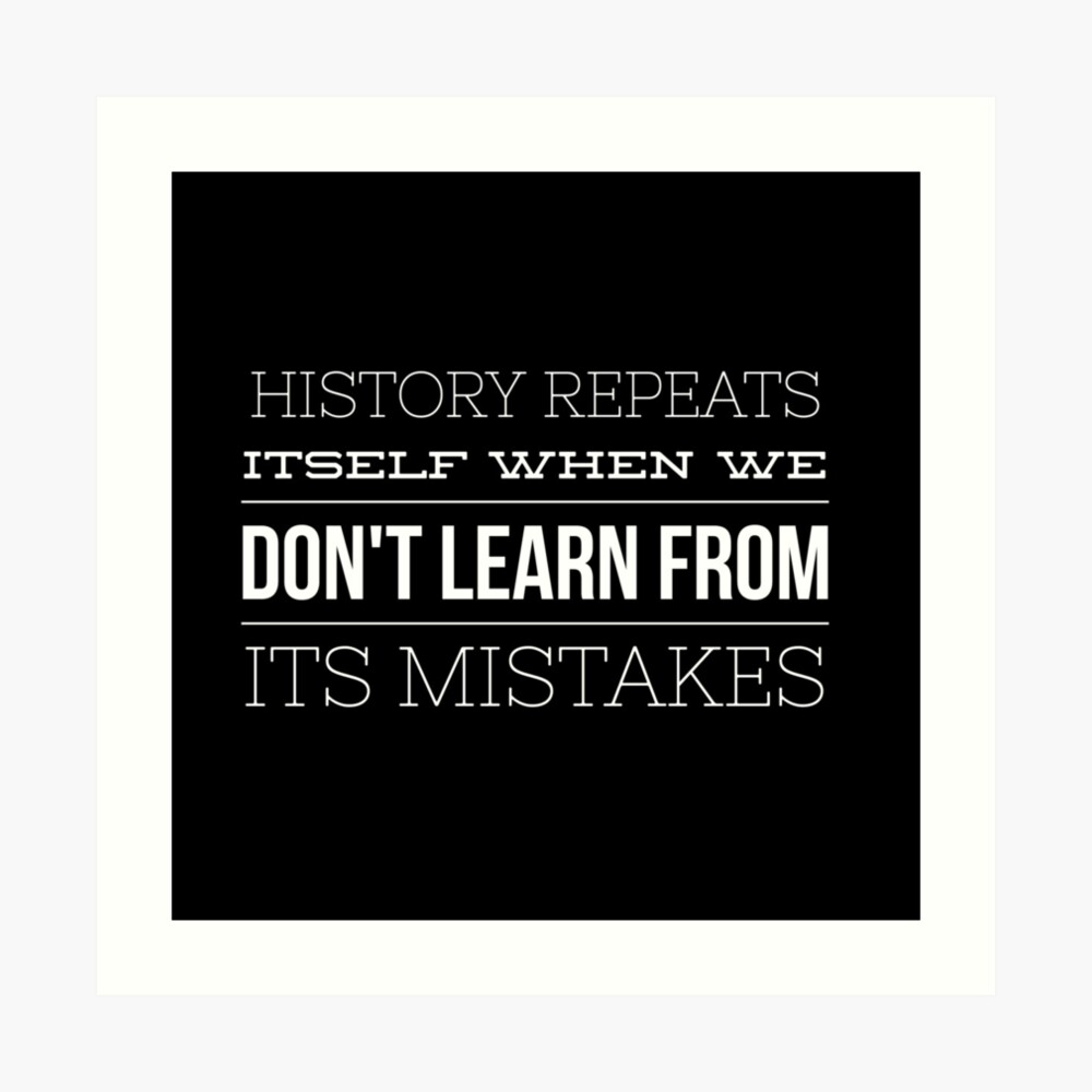 History Repeats Itself When We Don't Learn From Its Mistakes Art Print