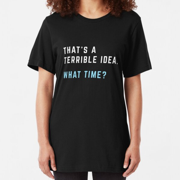 That's a Terrible Idea. What Time? Slim Fit T-Shirt