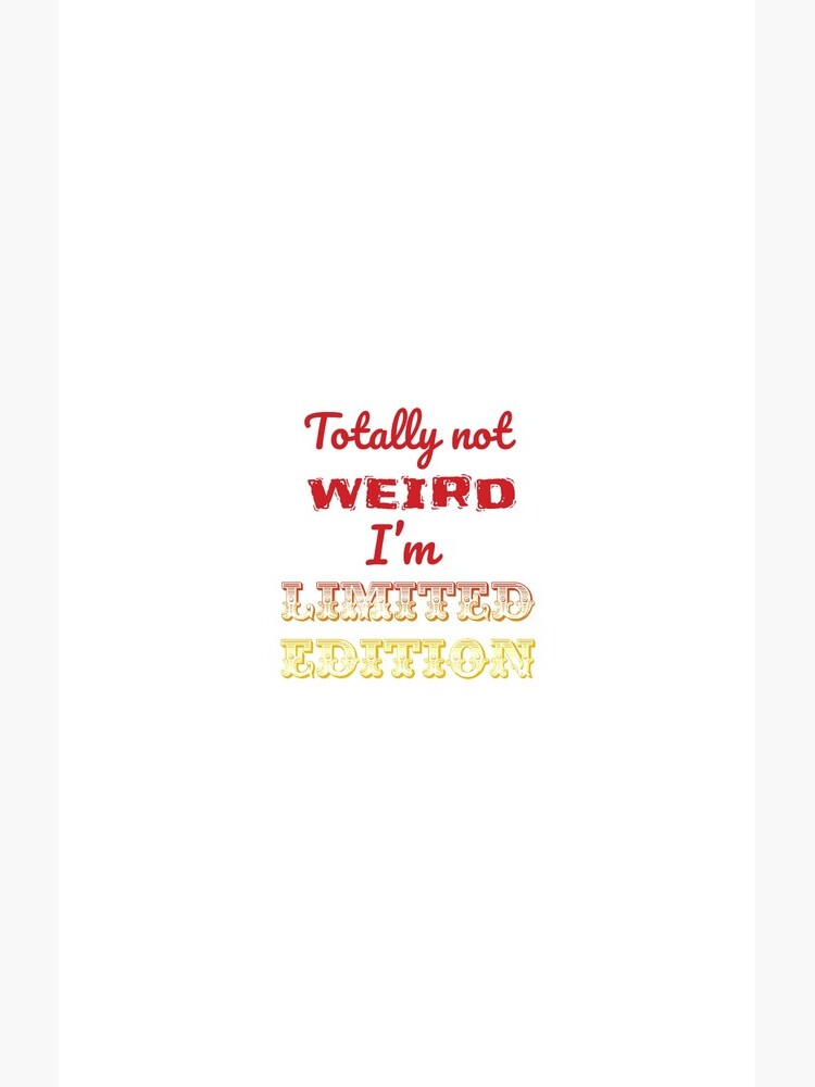 Totally not weird - I'm Limited Edtion by tribbledesign