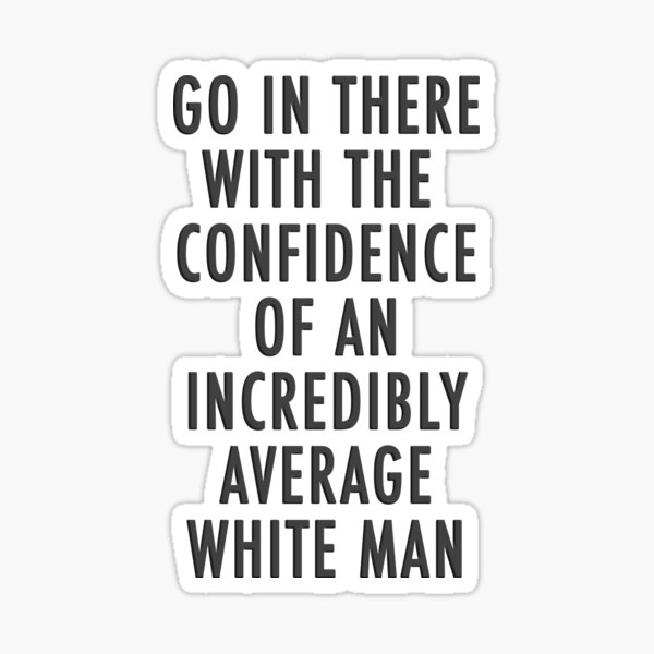 The Confidence of an Incredible Average White Man Sticker