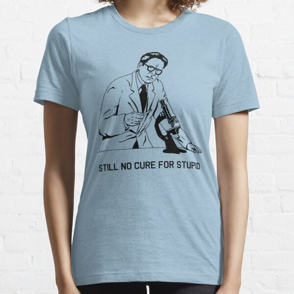 Still No Cure For Stupid Essential T-Shirt