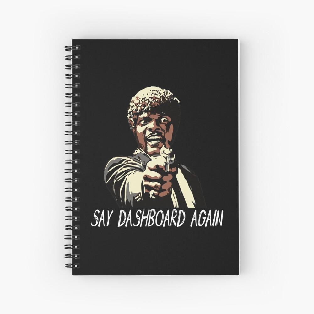 SAY DASHBOARD AGAIN Spiral Notebook