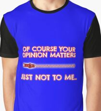 Of course your opinion matters - Just not to me! Graphic T-Shirt