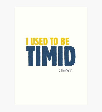 I used to be timid - 2 Timothy 1:7 Art Print