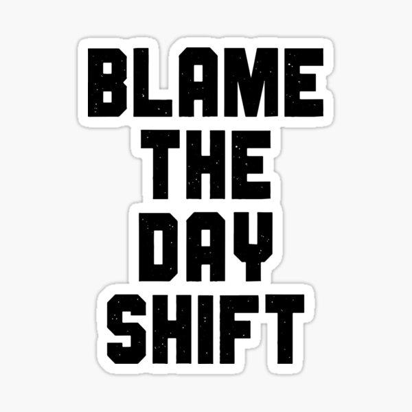 Blame The Day Shift Sticker