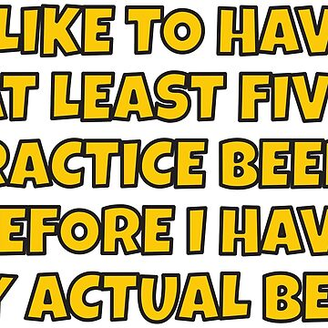 """I like to have a few """"practice"""" beers before I have my main beer. by asktheanus"""