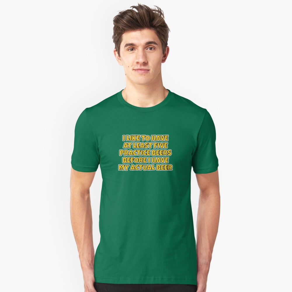 """I like to have a few """"practice"""" beers before I have my main beer. Slim Fit T-Shirt"""