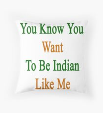 You Know You Want To Be Indian Like Me Throw Pillow