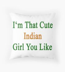 I'm That Cute Indian Girl You Like Throw Pillow