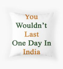 You Wouldn't Last One Day In India  Throw Pillow