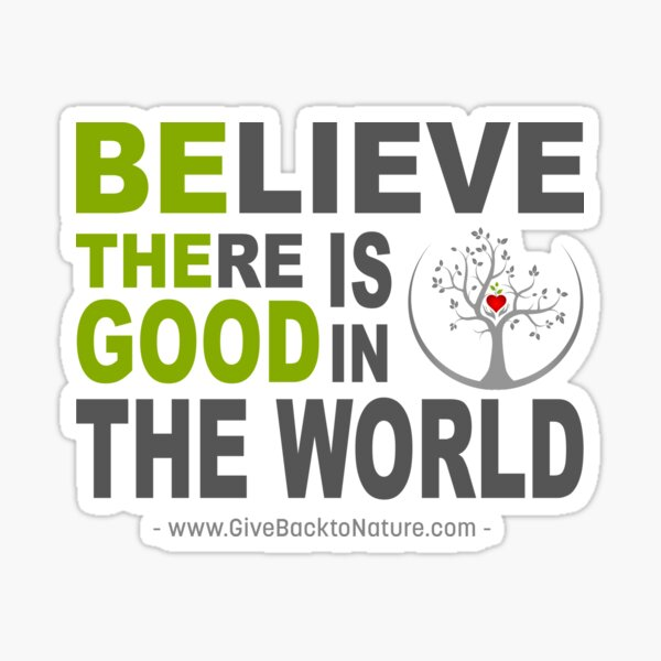Believe There is Good in This World Sticker