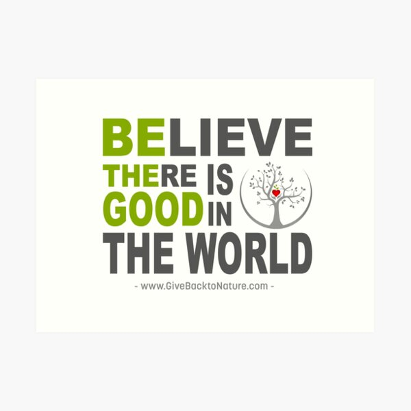Believe There is Good in This World Art Print