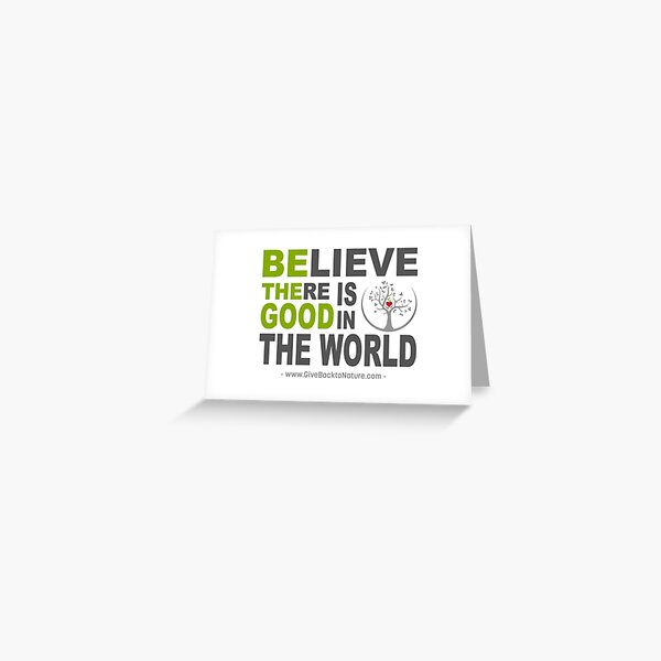 Believe There is Good in This World Greeting Card