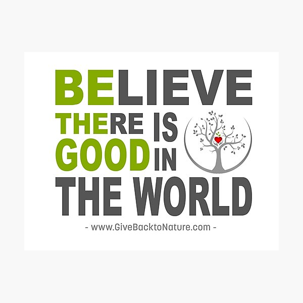 Believe There is Good in This World Photographic Print