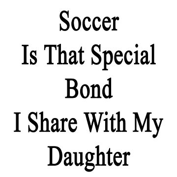 Soccer Is That Special Bond I Share With My Daughter  by supernova23