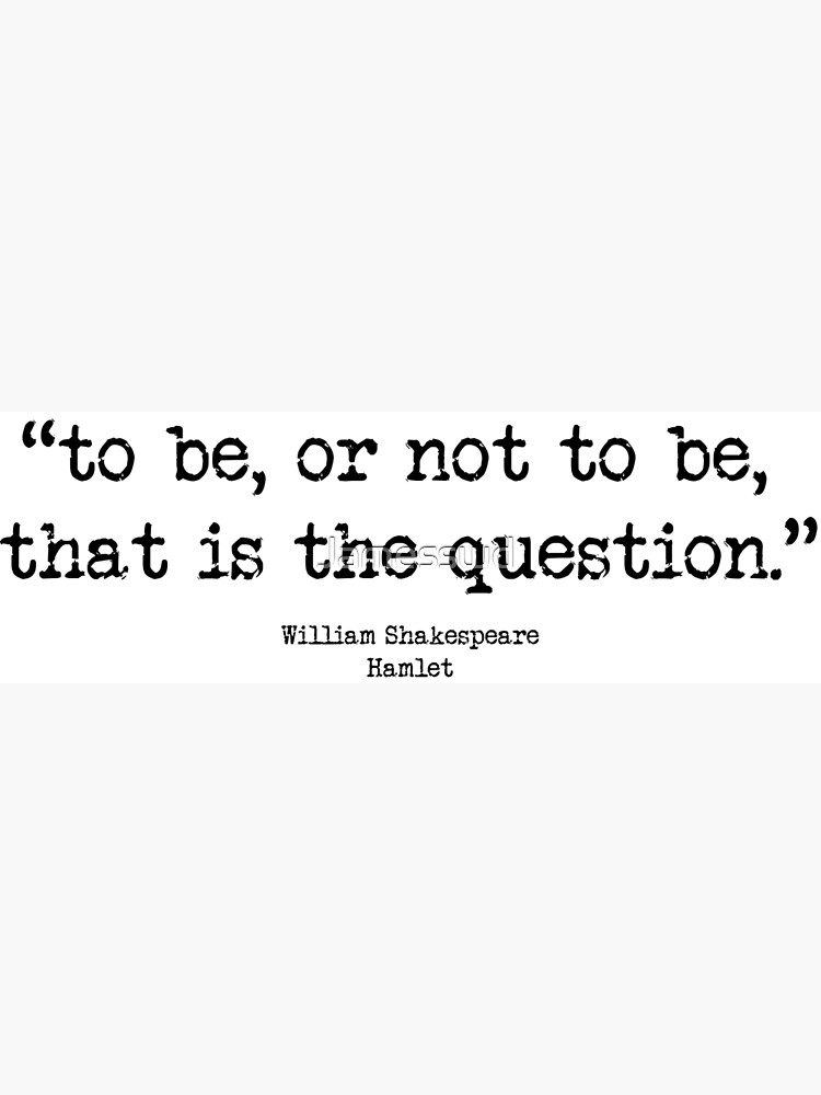 To Be Or Not To Be ? : That is the question